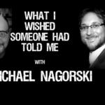 Podcast With Michael Nagorski – What You Wished Someone Had Told You